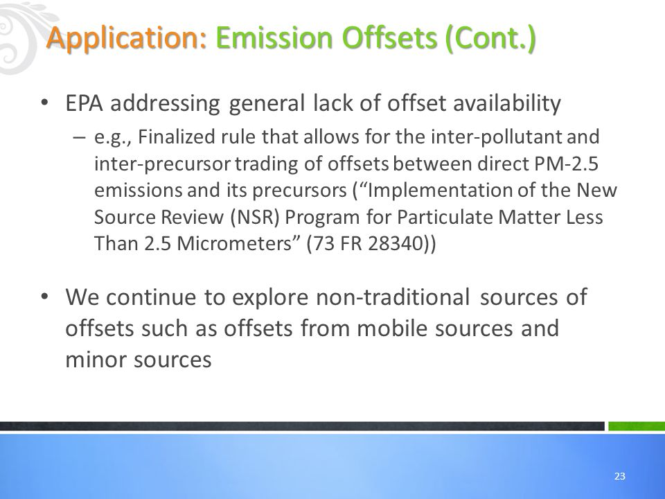 23 EPA addressing general lack of offset availability – e.g., Finalized rule that allows for the inter-pollutant and inter-precursor trading of offsets between direct PM-2.5 emissions and its precursors ( Implementation of the New Source Review (NSR) Program for Particulate Matter Less Than 2.5 Micrometers (73 FR 28340)) We continue to explore non-traditional sources of offsets such as offsets from mobile sources and minor sources Application: Emission Offsets (Cont.)