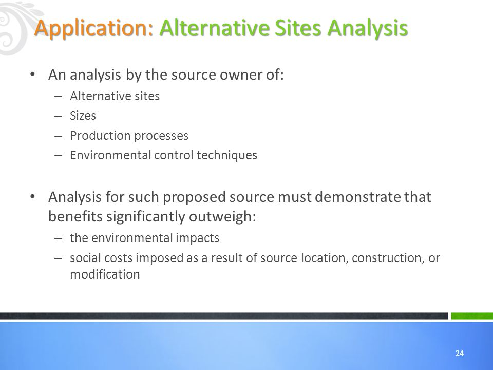 24 An analysis by the source owner of: – Alternative sites – Sizes – Production processes – Environmental control techniques Analysis for such proposed source must demonstrate that benefits significantly outweigh: – the environmental impacts – social costs imposed as a result of source location, construction, or modification Application: Alternative Sites Analysis