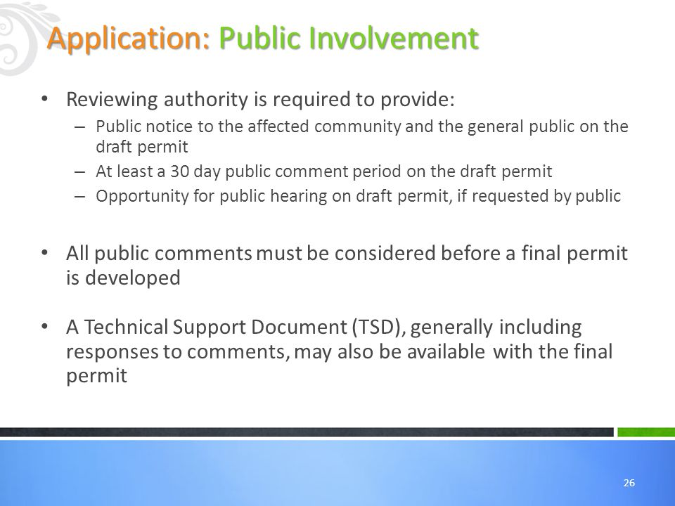 26 Reviewing authority is required to provide: – Public notice to the affected community and the general public on the draft permit – At least a 30 day public comment period on the draft permit – Opportunity for public hearing on draft permit, if requested by public All public comments must be considered before a final permit is developed A Technical Support Document (TSD), generally including responses to comments, may also be available with the final permit Application: Public Involvement