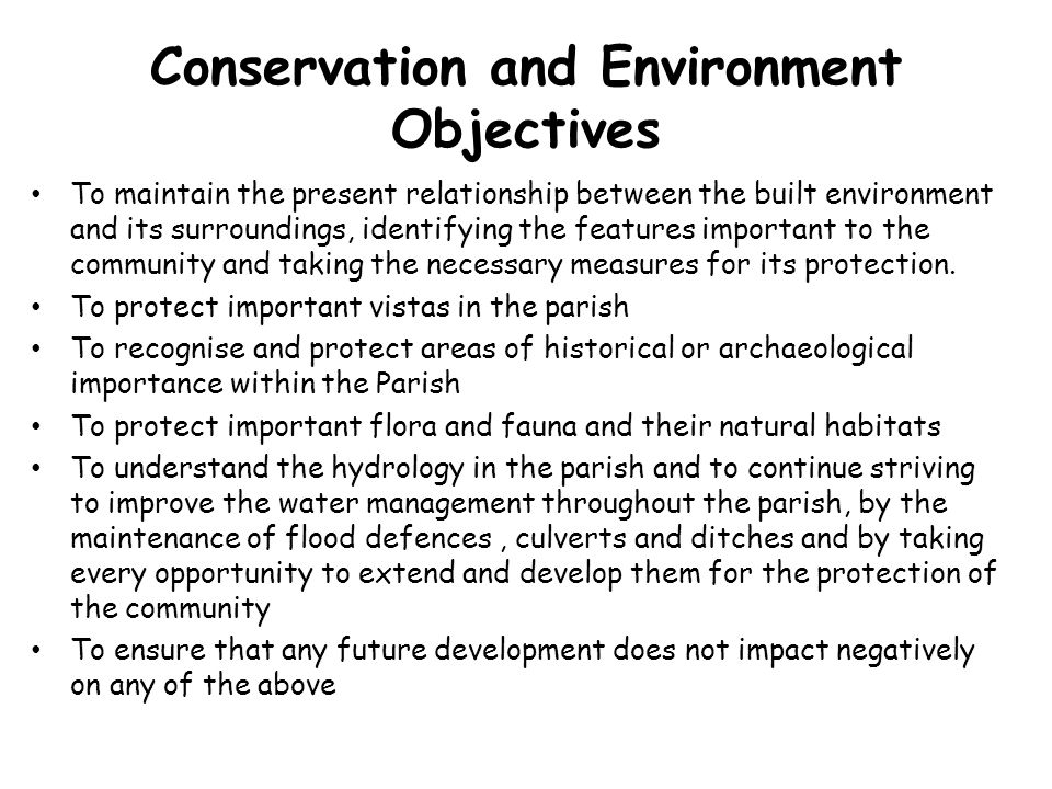 Conservation and Environment Objectives To maintain the present relationship between the built environment and its surroundings, identifying the features important to the community and taking the necessary measures for its protection.
