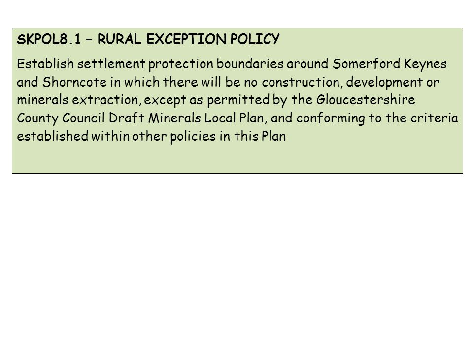 SKPOL8.1 – RURAL EXCEPTION POLICY Establish settlement protection boundaries around Somerford Keynes and Shorncote in which there will be no construction, development or minerals extraction, except as permitted by the Gloucestershire County Council Draft Minerals Local Plan, and conforming to the criteria established within other policies in this Plan