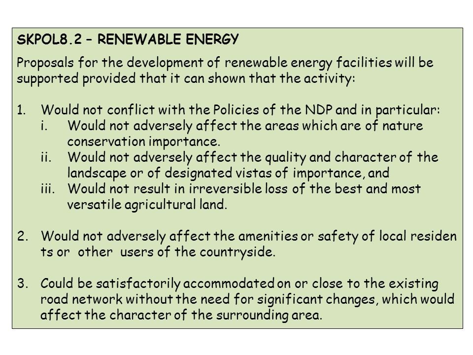 SKPOL8.2 – RENEWABLE ENERGY Proposals for the development of renewable energy facilities will be supported provided that it can shown that the activity: 1.Would not conflict with the Policies of the NDP and in particular: i.Would not adversely affect the areas which are of nature conservation importance.