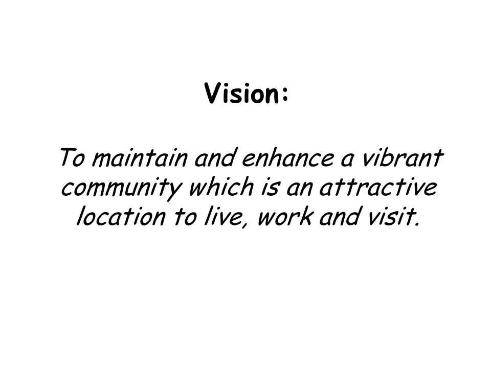 Vision: To maintain and enhance a vibrant community which is an attractive location to live, work and visit.