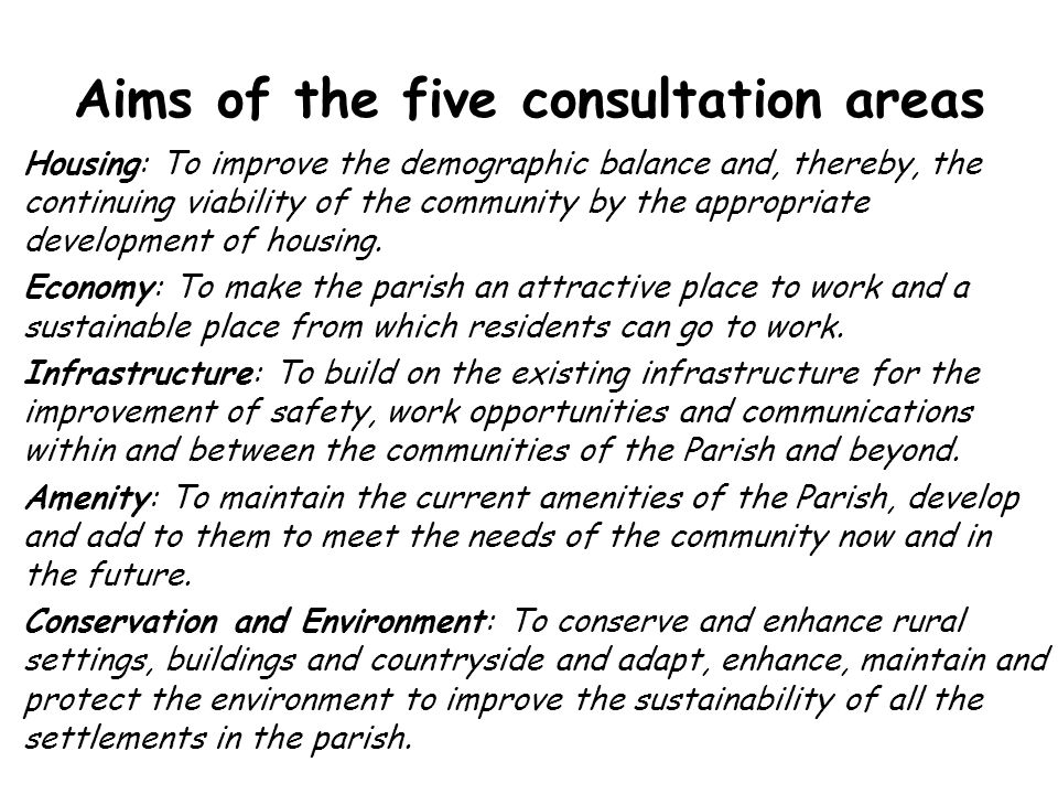 Aims of the five consultation areas Housing: To improve the demographic balance and, thereby, the continuing viability of the community by the appropriate development of housing.