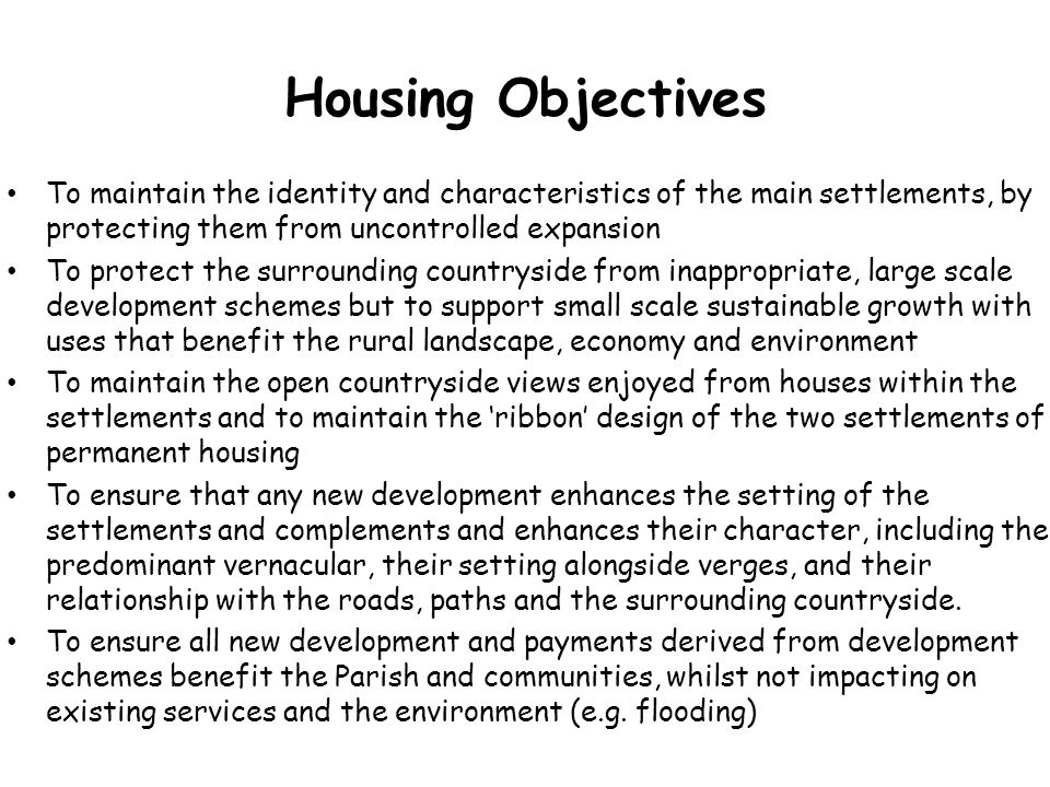Housing Objectives To maintain the identity and characteristics of the main settlements, by protecting them from uncontrolled expansion To protect the surrounding countryside from inappropriate, large scale development schemes but to support small scale sustainable growth with uses that benefit the rural landscape, economy and environment To maintain the open countryside views enjoyed from houses within the settlements and to maintain the 'ribbon' design of the two settlements of permanent housing To ensure that any new development enhances the setting of the settlements and complements and enhances their character, including the predominant vernacular, their setting alongside verges, and their relationship with the roads, paths and the surrounding countryside.