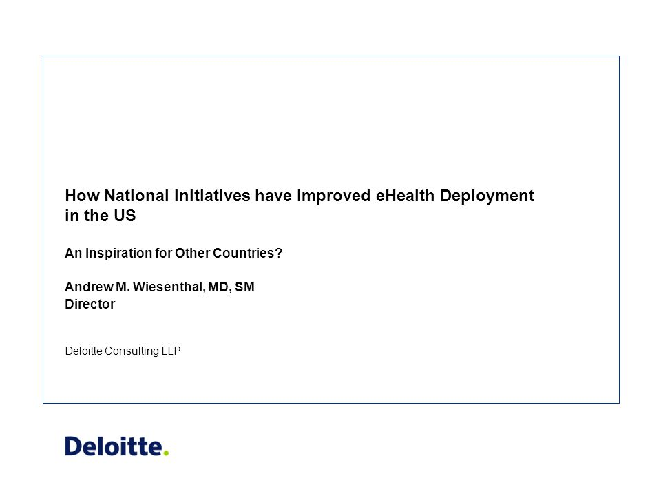 Deloitte Consulting LLP How National Initiatives have Improved eHealth Deployment in the US An Inspiration for Other Countries.