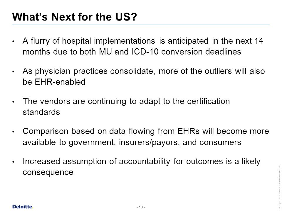 - 18 - MU Stage 2 Final Rule Webinar #2 Held 090512 v7 FINAL.pptx A flurry of hospital implementations is anticipated in the next 14 months due to both MU and ICD-10 conversion deadlines As physician practices consolidate, more of the outliers will also be EHR-enabled The vendors are continuing to adapt to the certification standards Comparison based on data flowing from EHRs will become more available to government, insurers/payors, and consumers Increased assumption of accountability for outcomes is a likely consequence What's Next for the US?