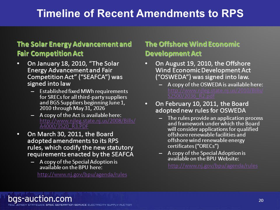 Timeline of Recent Amendments to RPS The Solar Energy Advancement and Fair Competition Act On January 18, 2010, The Solar Energy Advancement and Fair Competition Act ( SEAFCA ) was signed into law – Established fixed MWh requirements for SRECs for all third-party suppliers and BGS Suppliers beginning June 1, 2010 through May 31, 2026 – A copy of the Act is available here: http://www.njleg.state.nj.us/2008/Bills/ A4000/3520_R3.PDF http://www.njleg.state.nj.us/2008/Bills/ A4000/3520_R3.PDF On March 30, 2011, the Board adopted amendments to its RPS rules, which codify the new statutory requirements enacted by the SEAFCA – A copy of the Special Adoption is available on the BPU here: http://www.nj.gov/bpu/agenda/rules The Offshore Wind Economic Development Act On August 19, 2010, the Offshore Wind Economic Development Act ( OSWEDA ) was signed into law.