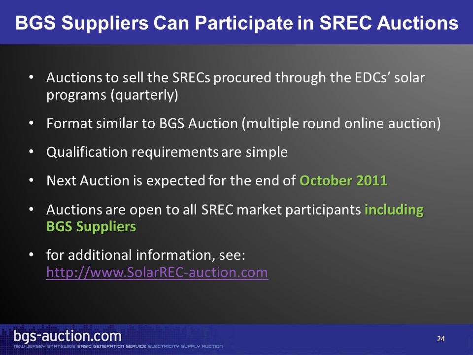 BGS Suppliers Can Participate in SREC Auctions Auctions to sell the SRECs procured through the EDCs' solar programs (quarterly) Format similar to BGS