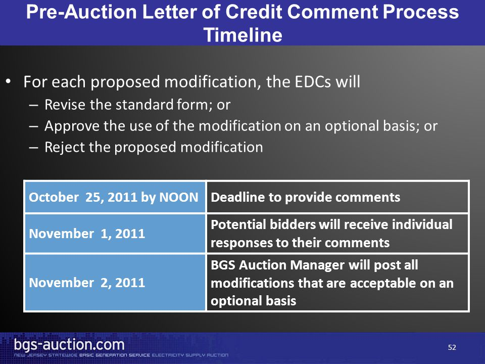 Pre-Auction Letter of Credit Comment Process Timeline October 25, 2011 by NOONDeadline to provide comments November 1, 2011 Potential bidders will receive individual responses to their comments November 2, 2011 BGS Auction Manager will post all modifications that are acceptable on an optional basis For each proposed modification, the EDCs will – Revise the standard form; or – Approve the use of the modification on an optional basis; or – Reject the proposed modification 52