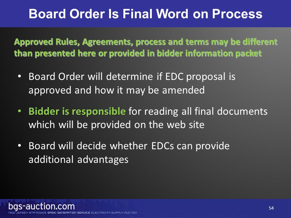 Board Order Is Final Word on Process Board Order will determine if EDC proposal is approved and how it may be amended Bidder is responsible Bidder is responsible for reading all final documents which will be provided on the web site Board will decide whether EDCs can provide additional advantages Approved Rules, Agreements, process and terms may be different than presented here or provided in bidder information packet 54