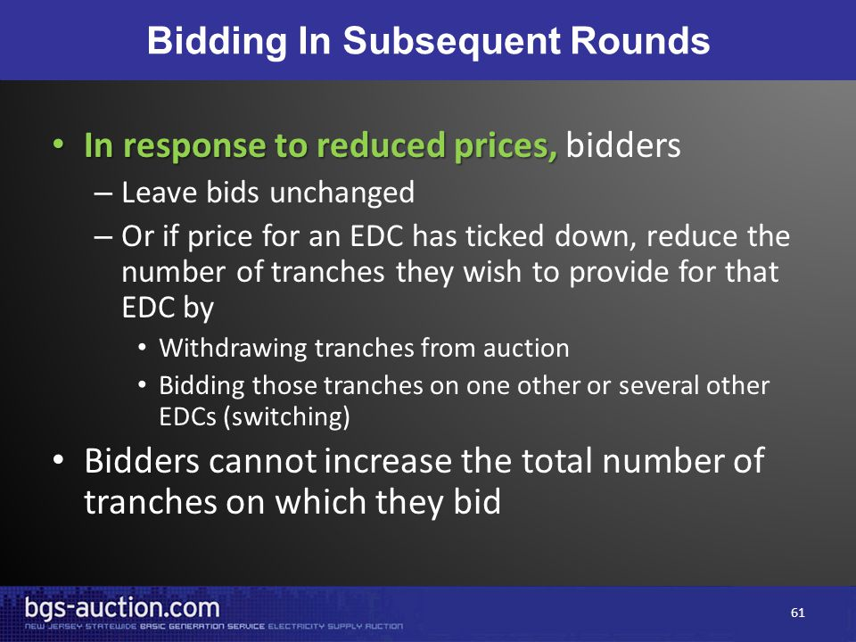 Bidding In Subsequent Rounds In response to reduced prices, In response to reduced prices, bidders – Leave bids unchanged – Or if price for an EDC has ticked down, reduce the number of tranches they wish to provide for that EDC by Withdrawing tranches from auction Bidding those tranches on one other or several other EDCs (switching) Bidders cannot increase the total number of tranches on which they bid 61