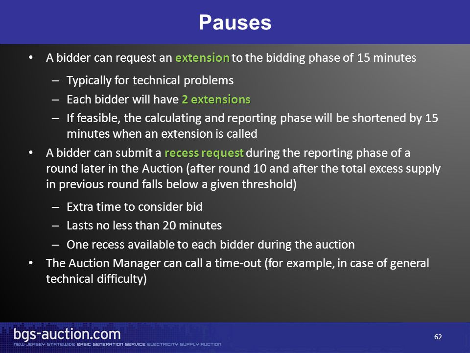 Pauses extension A bidder can request an extension to the bidding phase of 15 minutes – Typically for technical problems 2 extensions – Each bidder will have 2 extensions – If feasible, the calculating and reporting phase will be shortened by 15 minutes when an extension is called recess request A bidder can submit a recess request during the reporting phase of a round later in the Auction (after round 10 and after the total excess supply in previous round falls below a given threshold) – Extra time to consider bid – Lasts no less than 20 minutes – One recess available to each bidder during the auction The Auction Manager can call a time-out (for example, in case of general technical difficulty) 62