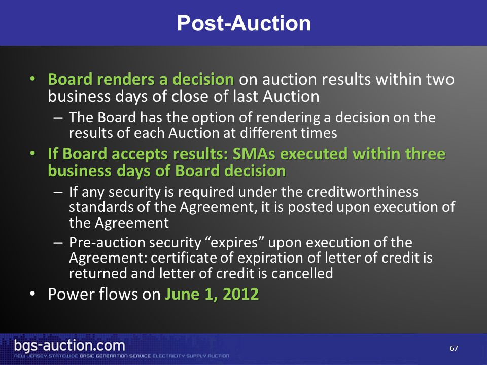 Post-Auction Board renders a decision Board renders a decision on auction results within two business days of close of last Auction – The Board has the option of rendering a decision on the results of each Auction at different times If Board accepts results: SMAs executed within three business days of Board decision If Board accepts results: SMAs executed within three business days of Board decision – If any security is required under the creditworthiness standards of the Agreement, it is posted upon execution of the Agreement – Pre-auction security expires upon execution of the Agreement: certificate of expiration of letter of credit is returned and letter of credit is cancelled June 1, 2012 Power flows on June 1, 2012 67