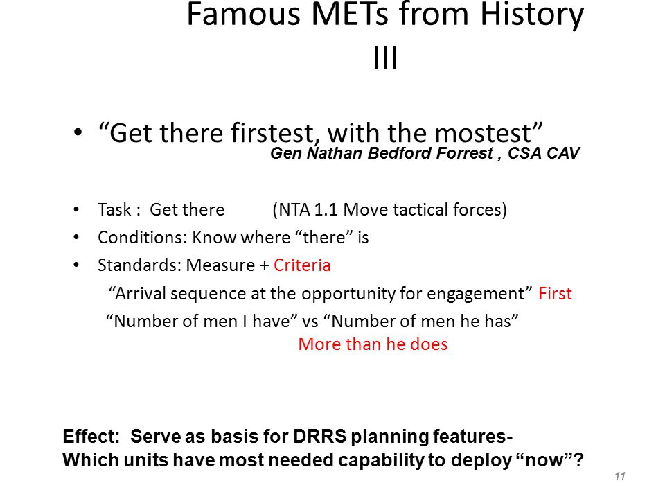Famous METs from History III Get there firstest, with the mostest Task : Get there (NTA 1.1 Move tactical forces) Conditions: Know where there is Standards: Measure + Criteria Arrival sequence at the opportunity for engagement First Number of men I have vs Number of men he has More than he does 11 Gen Nathan Bedford Forrest, CSA CAV Effect: Serve as basis for DRRS planning features- Which units have most needed capability to deploy now