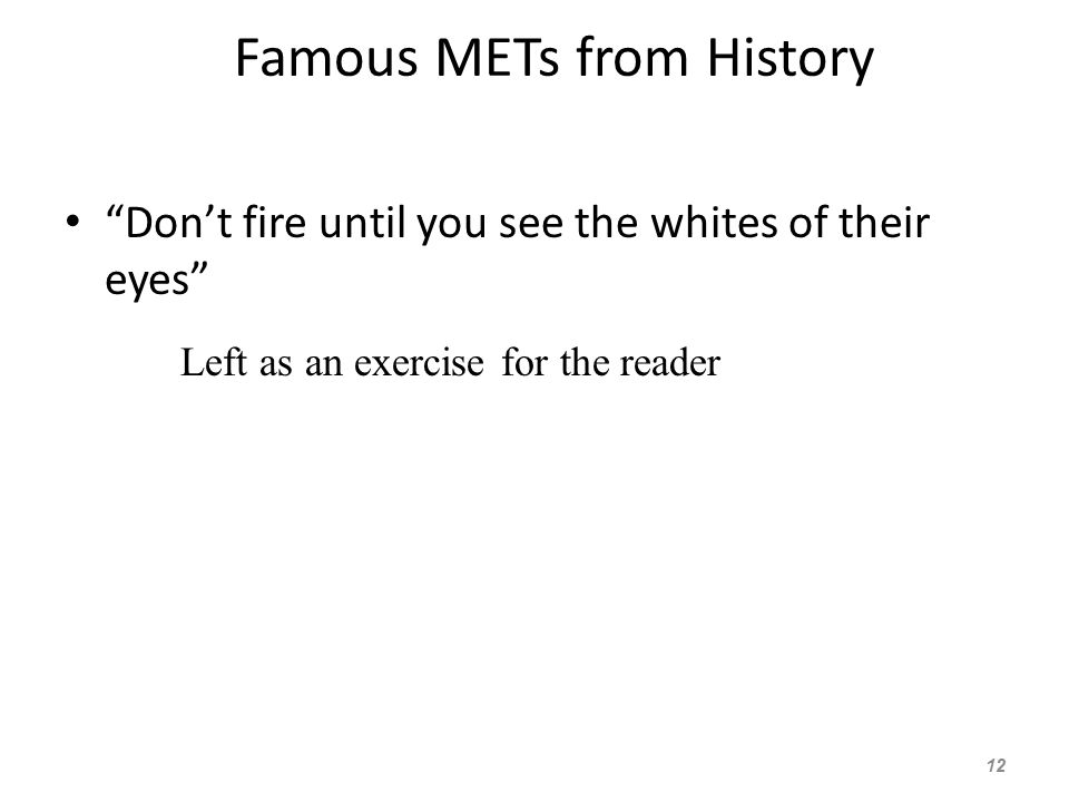 Famous METs from History Don't fire until you see the whites of their eyes 12 Left as an exercise for the reader