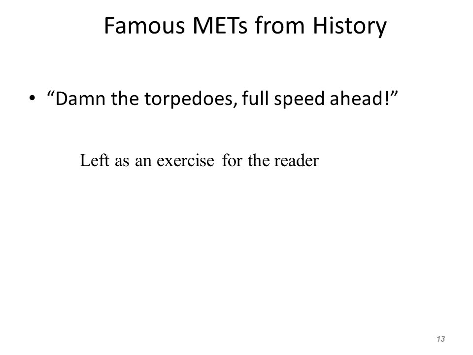 Famous METs from History Damn the torpedoes, full speed ahead! 13 Left as an exercise for the reader