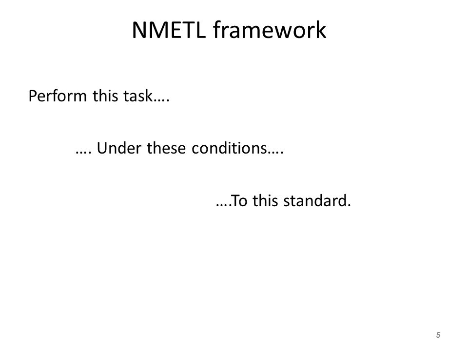 NMETL framework Perform this task…. …. Under these conditions…. ….To this standard. 5