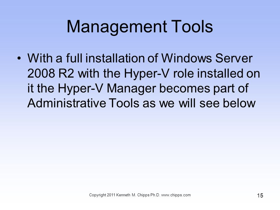 Management Tools With a full installation of Windows Server 2008 R2 with the Hyper-V role installed on it the Hyper-V Manager becomes part of Administrative Tools as we will see below Copyright 2011 Kenneth M.