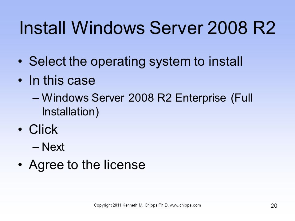 Install Windows Server 2008 R2 Select the operating system to install In this case –Windows Server 2008 R2 Enterprise (Full Installation) Click –Next Agree to the license Copyright 2011 Kenneth M.