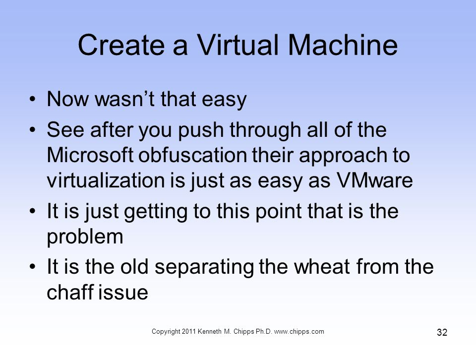 Create a Virtual Machine Now wasn't that easy See after you push through all of the Microsoft obfuscation their approach to virtualization is just as easy as VMware It is just getting to this point that is the problem It is the old separating the wheat from the chaff issue Copyright 2011 Kenneth M.