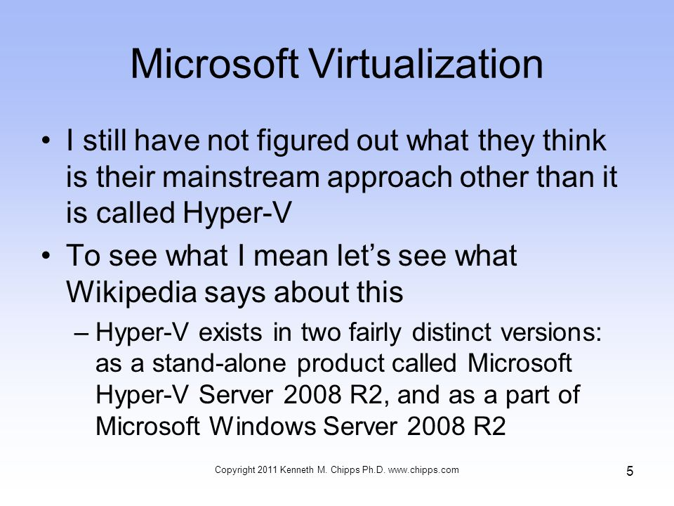 Microsoft Virtualization I still have not figured out what they think is their mainstream approach other than it is called Hyper-V To see what I mean let's see what Wikipedia says about this –Hyper-V exists in two fairly distinct versions: as a stand-alone product called Microsoft Hyper-V Server 2008 R2, and as a part of Microsoft Windows Server 2008 R2 Copyright 2011 Kenneth M.