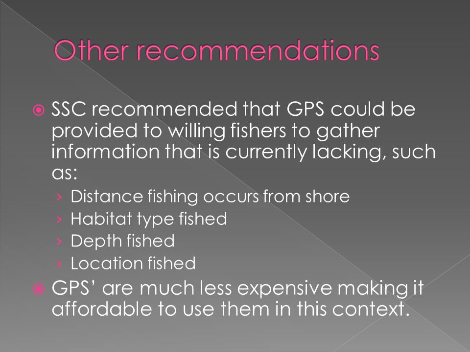  SSC recommended that GPS could be provided to willing fishers to gather information that is currently lacking, such as: › Distance fishing occurs from shore › Habitat type fished › Depth fished › Location fished  GPS' are much less expensive making it affordable to use them in this context.