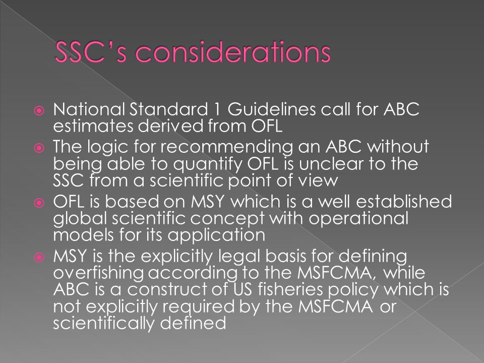  National Standard 1 Guidelines call for ABC estimates derived from OFL  The logic for recommending an ABC without being able to quantify OFL is unclear to the SSC from a scientific point of view  OFL is based on MSY which is a well established global scientific concept with operational models for its application  MSY is the explicitly legal basis for defining overfishing according to the MSFCMA, while ABC is a construct of US fisheries policy which is not explicitly required by the MSFCMA or scientifically defined