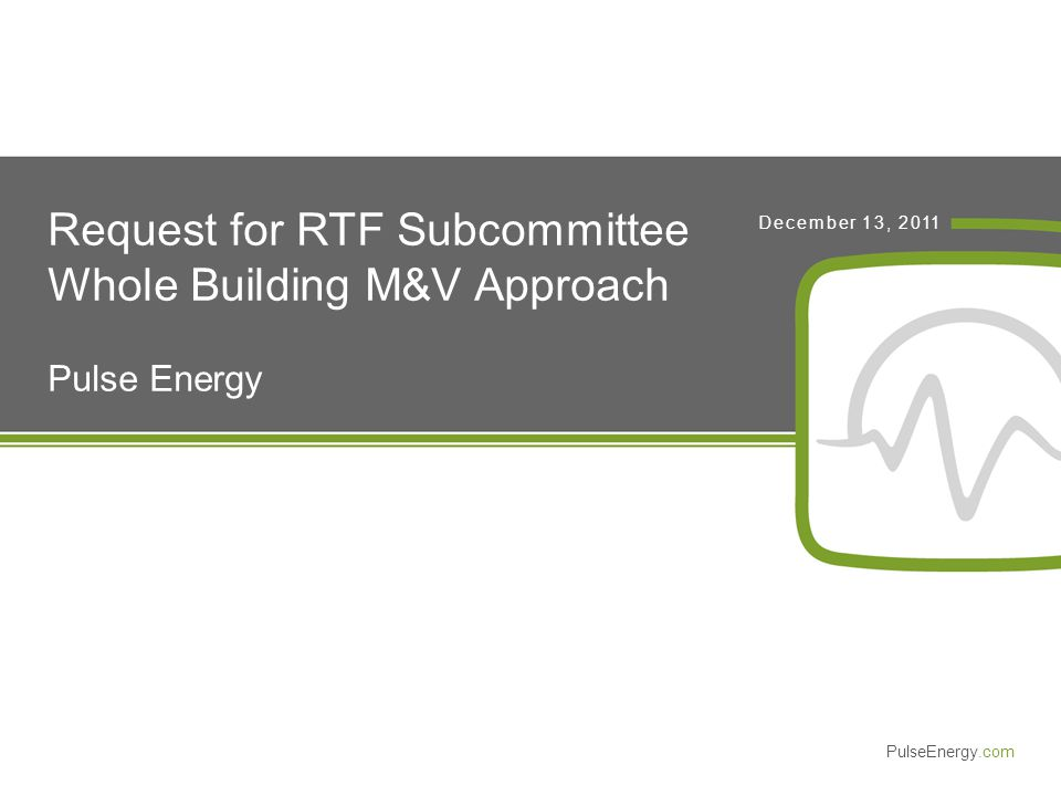 PulseEnergy.com December 13, 2011 Request for RTF Subcommittee Whole Building M&V Approach Pulse Energy