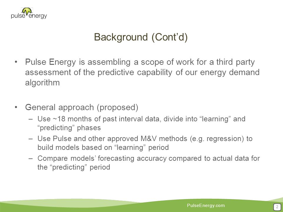 PulseEnergy.com Background (Cont'd) Pulse Energy is assembling a scope of work for a third party assessment of the predictive capability of our energy demand algorithm General approach (proposed) –Use ~18 months of past interval data, divide into learning and predicting phases –Use Pulse and other approved M&V methods (e.g.
