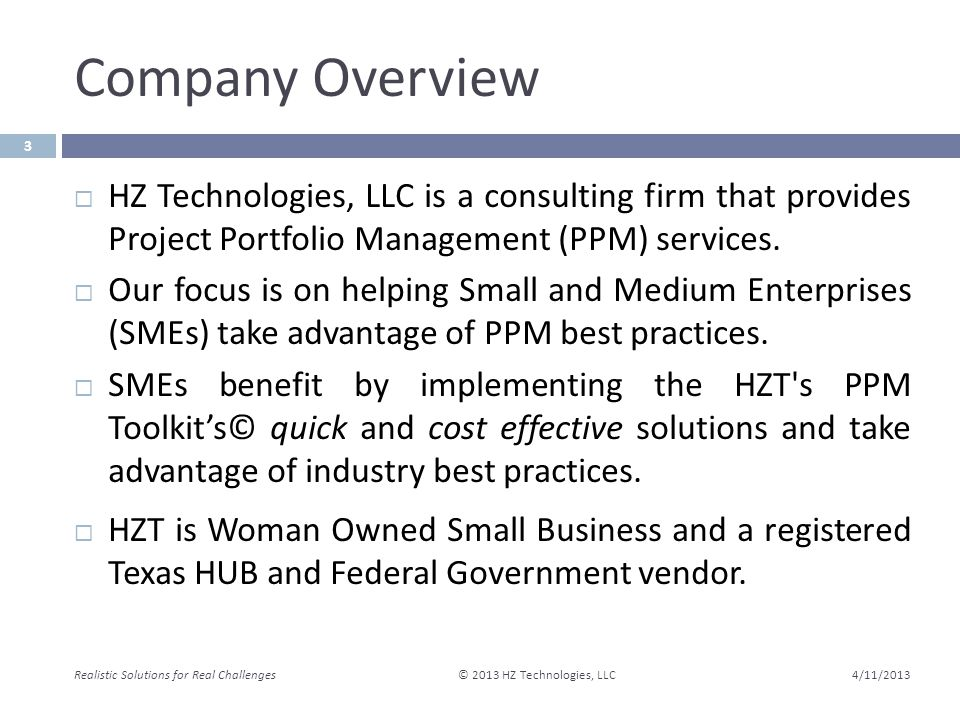 Company Overview 4/11/2013 Realistic Solutions for Real Challenges © 2013 HZ Technologies, LLC 3  HZ Technologies, LLC is a consulting firm that provides Project Portfolio Management (PPM) services.