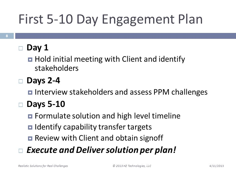 First 5-10 Day Engagement Plan 4/11/2013 Realistic Solutions for Real Challenges © 2013 HZ Technologies, LLC 8  Day 1  Hold initial meeting with Client and identify stakeholders  Days 2-4  Interview stakeholders and assess PPM challenges  Days 5-10  Formulate solution and high level timeline  Identify capability transfer targets  Review with Client and obtain signoff  Execute and Deliver solution per plan!