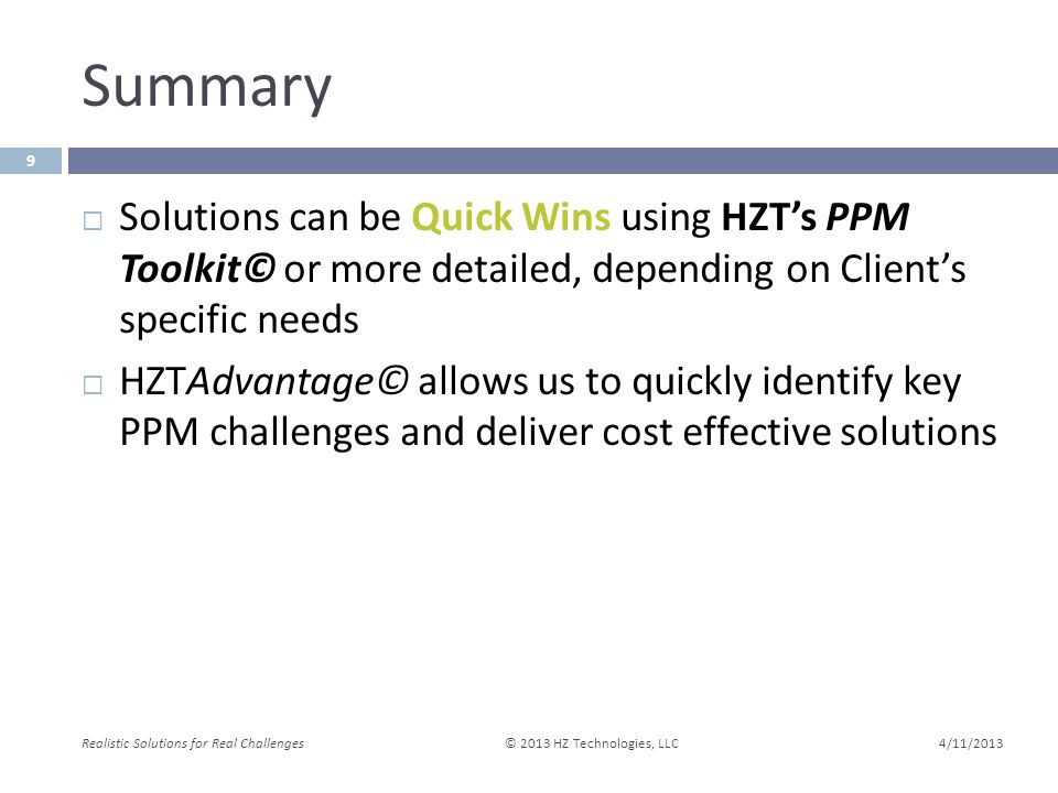 Summary 4/11/2013 Realistic Solutions for Real Challenges © 2013 HZ Technologies, LLC 9  Solutions can be Quick Wins using HZT's PPM Toolkit© or more detailed, depending on Client's specific needs  HZTAdvantage© allows us to quickly identify key PPM challenges and deliver cost effective solutions
