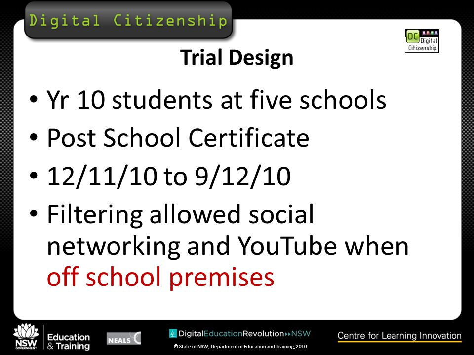 © State of NSW, Department of Education and Training, 2010 Trial Design Yr 10 students at five schools Post School Certificate 12/11/10 to 9/12/10 Filtering allowed social networking and YouTube when off school premises