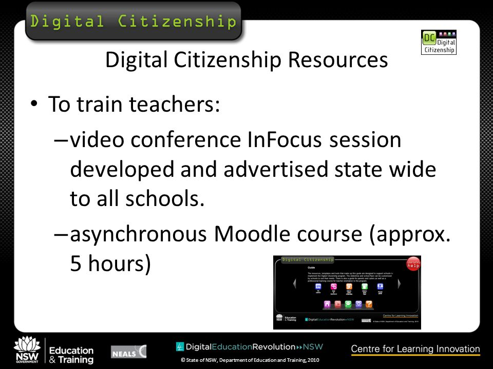 © State of NSW, Department of Education and Training, 2010 Digital Citizenship Resources To train teachers: – video conference InFocus session developed and advertised state wide to all schools.