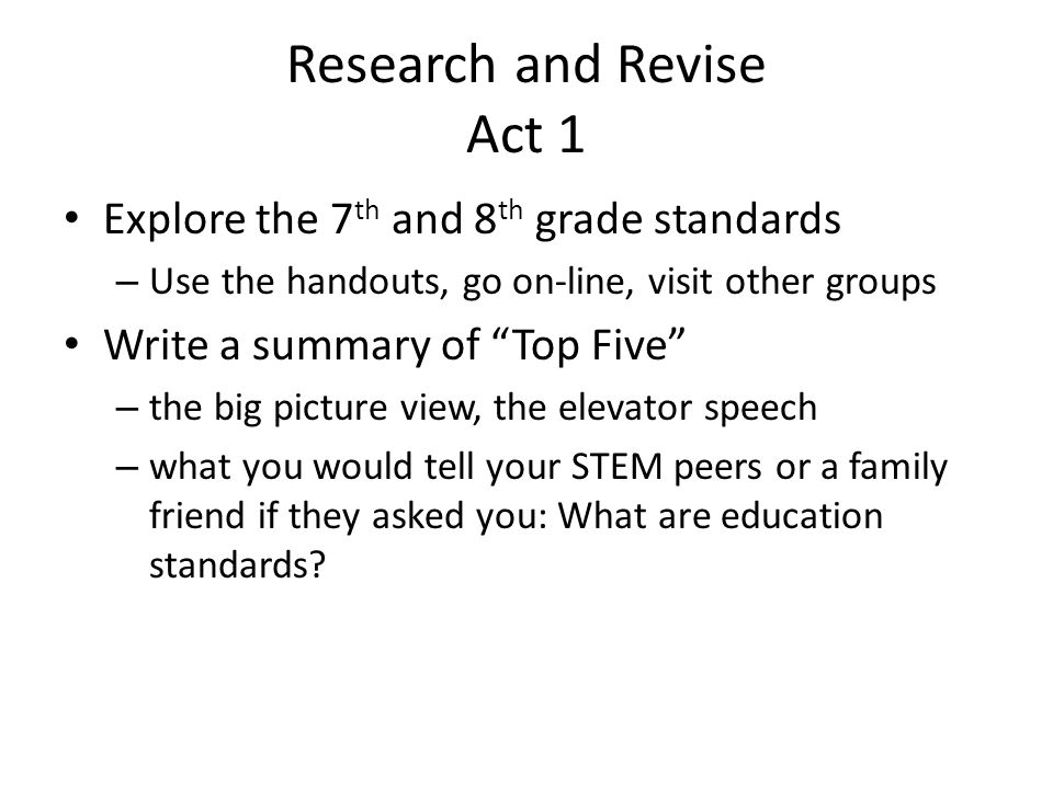 Research and Revise Act 1 Explore the 7 th and 8 th grade standards – Use the handouts, go on-line, visit other groups Write a summary of Top Five – the big picture view, the elevator speech – what you would tell your STEM peers or a family friend if they asked you: What are education standards?