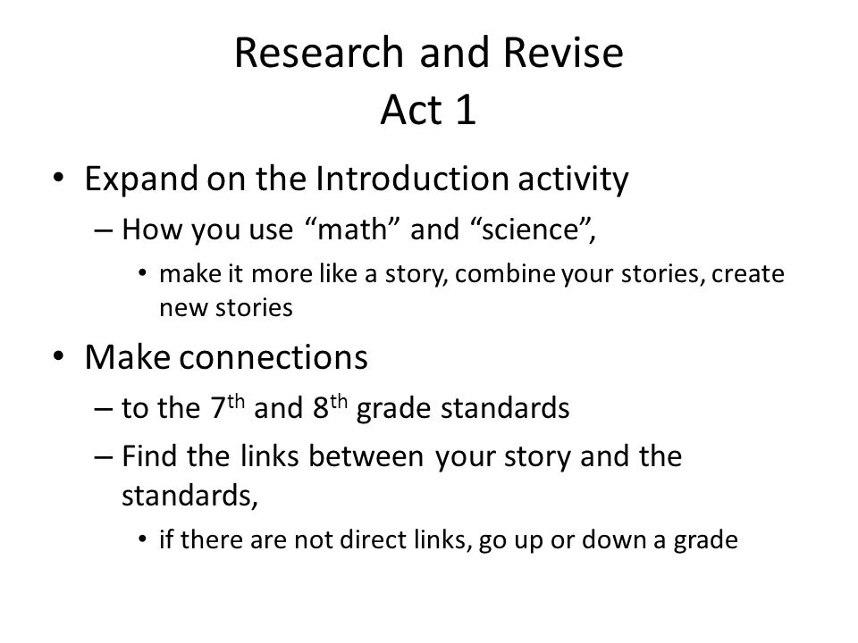 Research and Revise Act 1 Expand on the Introduction activity – How you use math and science , make it more like a story, combine your stories, create new stories Make connections – to the 7 th and 8 th grade standards – Find the links between your story and the standards, if there are not direct links, go up or down a grade
