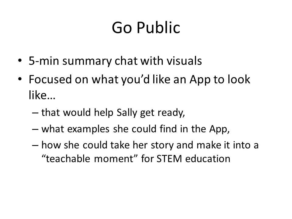 Go Public 5-min summary chat with visuals Focused on what you'd like an App to look like… – that would help Sally get ready, – what examples she could find in the App, – how she could take her story and make it into a teachable moment for STEM education