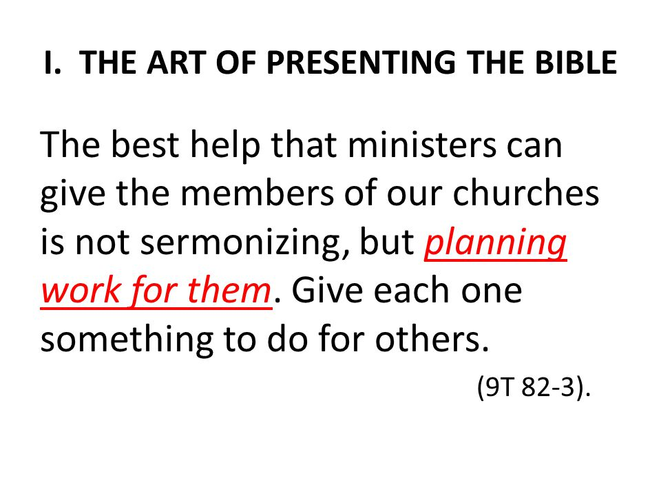 I. THE ART OF PRESENTING THE BIBLE The best help that ministers can give the members of our churches is not sermonizing, but planning work for them. G