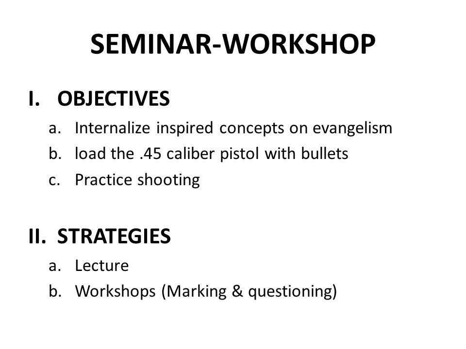 SEMINAR-WORKSHOP I.OBJECTIVES a.Internalize inspired concepts on evangelism b.load the.45 caliber pistol with bullets c.Practice shooting II.STRATEGIES a.Lecture b.Workshops (Marking & questioning)
