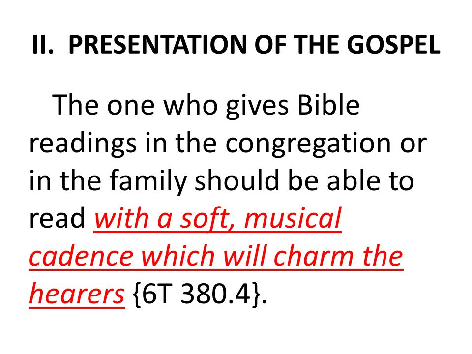 II. PRESENTATION OF THE GOSPEL The one who gives Bible readings in the congregation or in the family should be able to read with a soft, musical caden