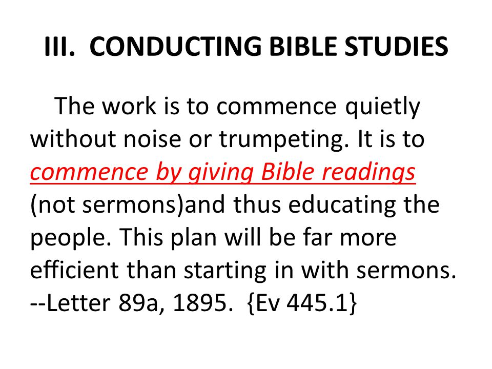 III. CONDUCTING BIBLE STUDIES The work is to commence quietly without noise or trumpeting.