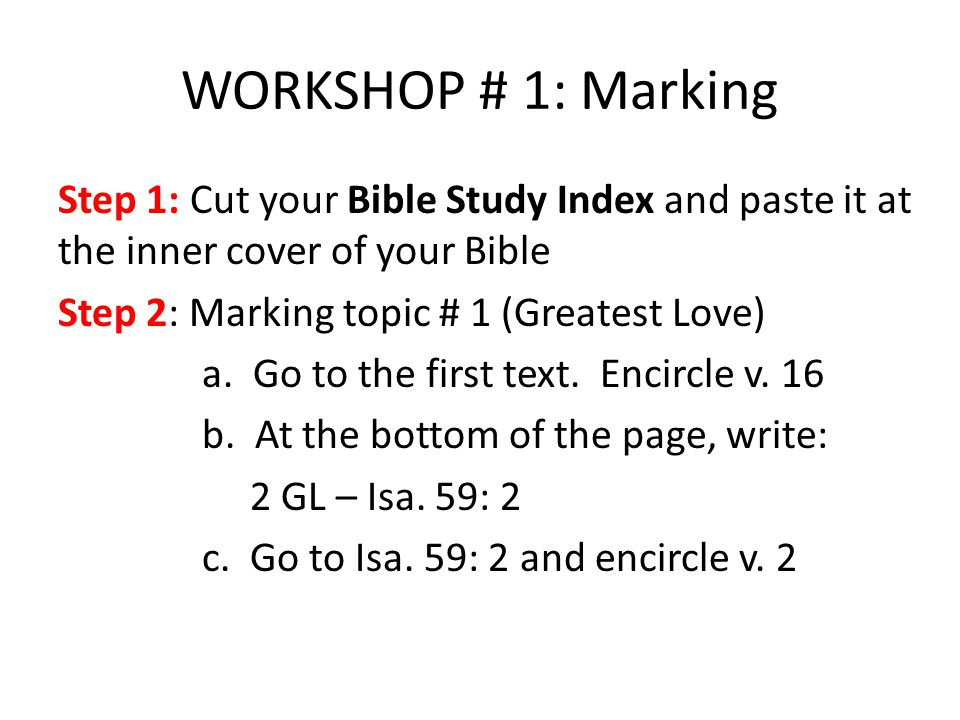 WORKSHOP # 1: Marking Step 1: Cut your Bible Study Index and paste it at the inner cover of your Bible Step 2: Marking topic # 1 (Greatest Love) a.