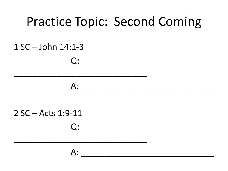 Practice Topic: Second Coming 1 SC – John 14:1-3 Q: ____________________________ A: ____________________________ 2 SC – Acts 1:9-11 Q: ____________________________ A: ____________________________