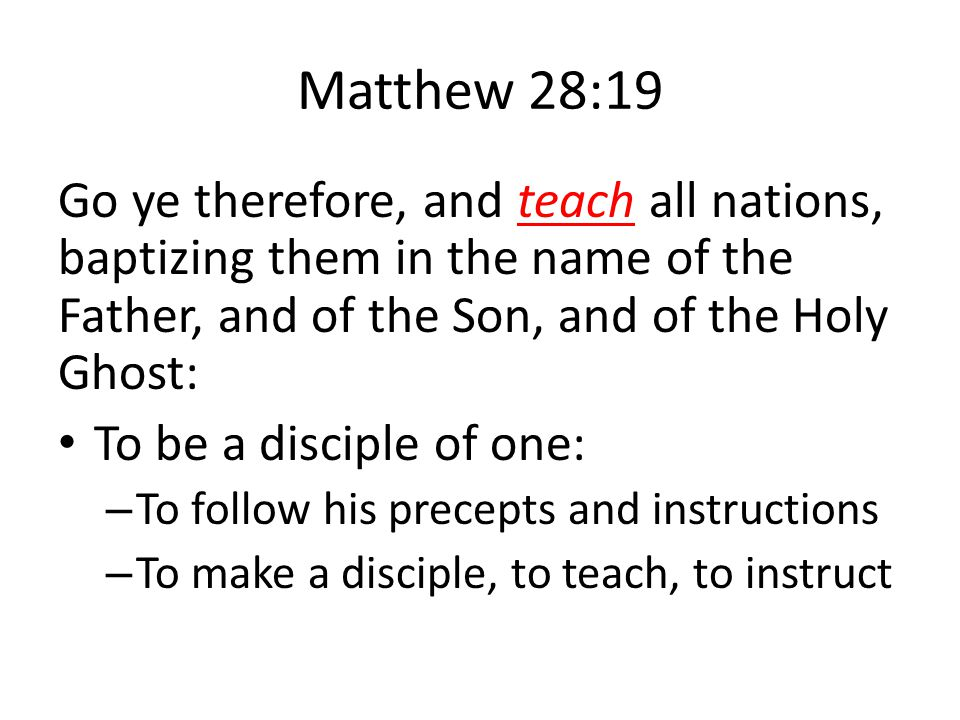 Matthew 28:19 Go ye therefore, and teach all nations, baptizing them in the name of the Father, and of the Son, and of the Holy Ghost: To be a disciple of one: – To follow his precepts and instructions – To make a disciple, to teach, to instruct