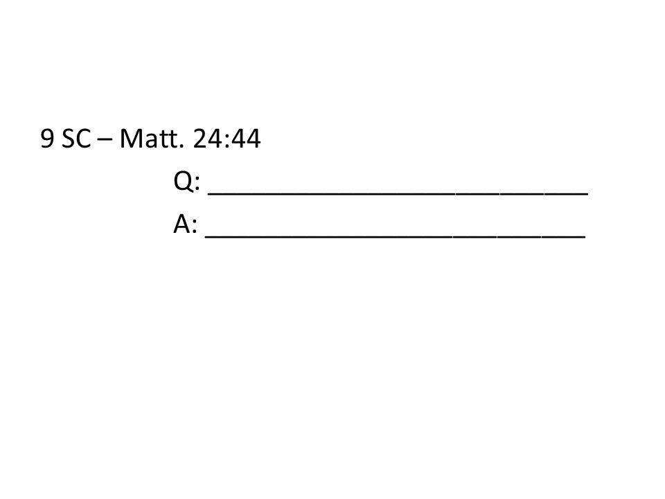 9 SC – Matt. 24:44 Q: __________________________ A: __________________________