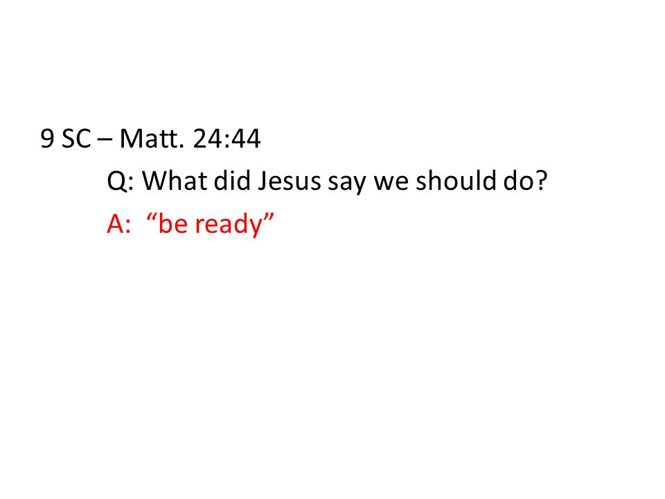 9 SC – Matt. 24:44 Q: What did Jesus say we should do A: be ready
