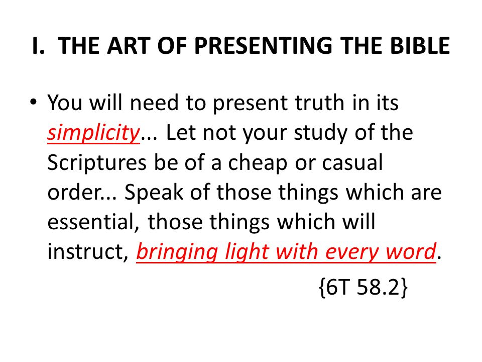 I. THE ART OF PRESENTING THE BIBLE You will need to present truth in its simplicity...