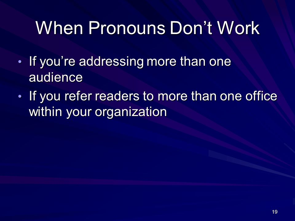 19 When Pronouns Don't Work If you're addressing more than one audience If you're addressing more than one audience If you refer readers to more than one office within your organization If you refer readers to more than one office within your organization