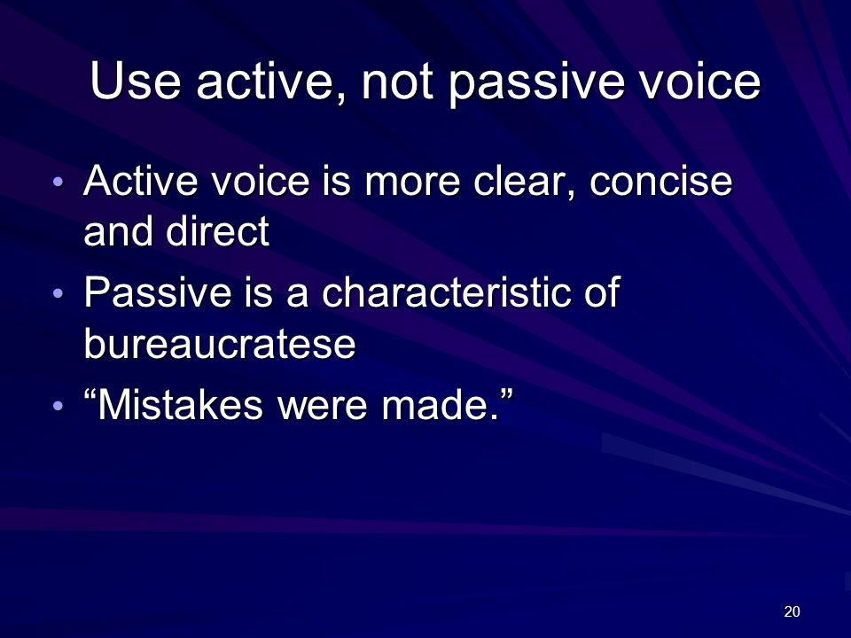 20 Use active, not passive voice Active voice is more clear, concise and direct Active voice is more clear, concise and direct Passive is a characteristic of bureaucratese Passive is a characteristic of bureaucratese Mistakes were made. Mistakes were made.